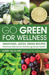 Go Green for Wellness: Smoothies, Juices, Green Recipes - Practical Advice for Achieving Good Health